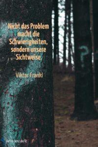Nicht das Problem macht die Schwierigkeiten, V. Frankl - Gestaltung: privat