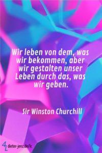Wir leben von dem was wir bekommen, W. Churchill - Gestaltung: privat