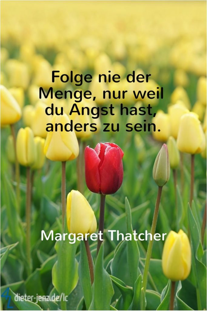Folge nie der Menge nur weil du Angst hast, M. Thatcher - Gestaltung: privat