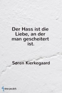 Der Hass ist die Liebe, an der man gescheitert ist, S. Kierkegaard - Gestaltung: privat