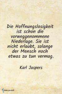 Die Hoffnungslosigkeit ist schon die vorweggenommene Niederlage, K. Jaspers - Gestaltung: privat