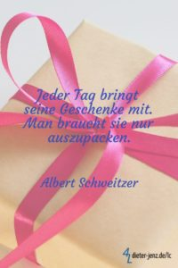 Jeder Tag bringt seine Geschenke mit, A. Schweitzer - Gestaltung: privat