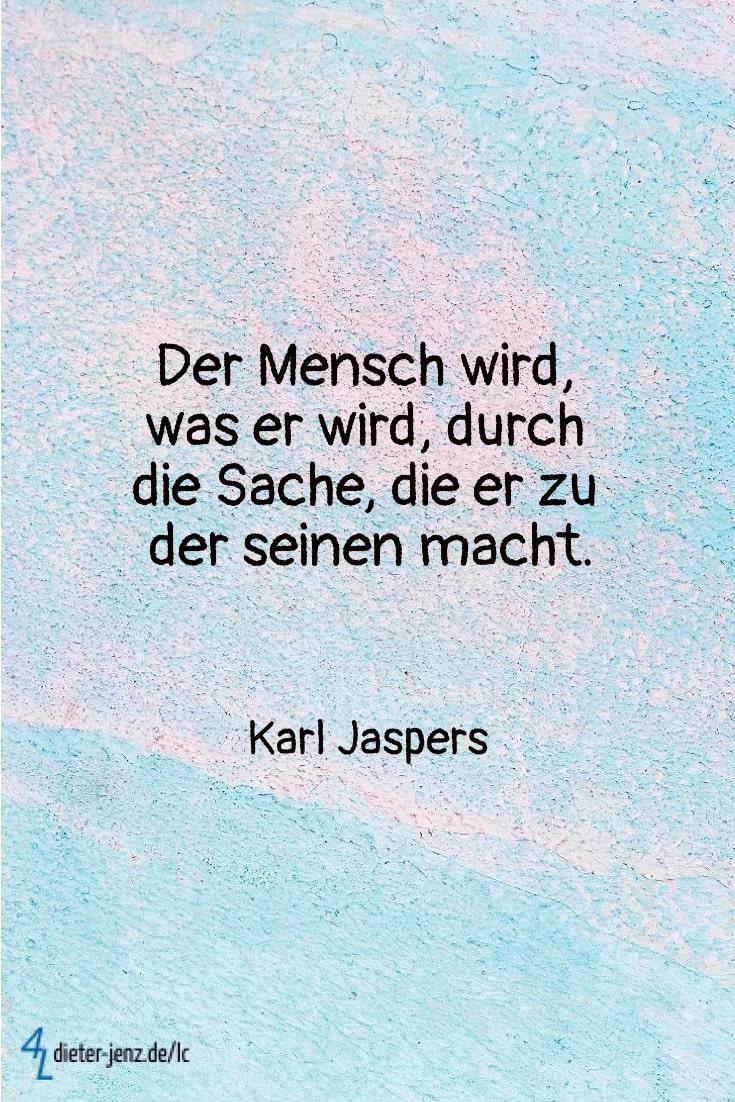 Der Mensch wird was er wird durch die Sache, K. Jaspers - Gestaltung: privat