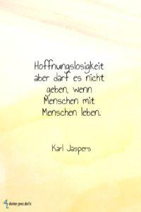 Hoffnungslosigkeit aber darf es nicht geben, K. Jaspers - Gestaltung: privat