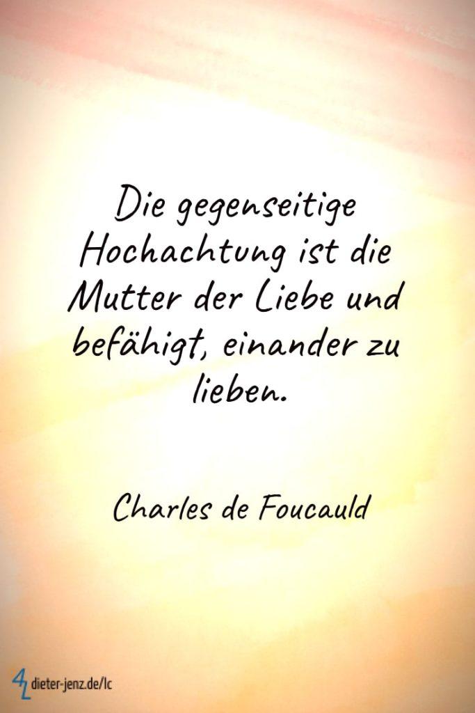 Die gegenseitige Hochachtung ist die Mutter der Liebe, C. de Foucauld - Gestaltung: privat