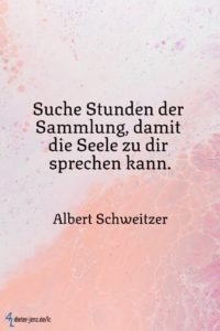 Suche Stunden der Sammlung, damit die Seele, A. Schweitzer - Gestaltung: privat