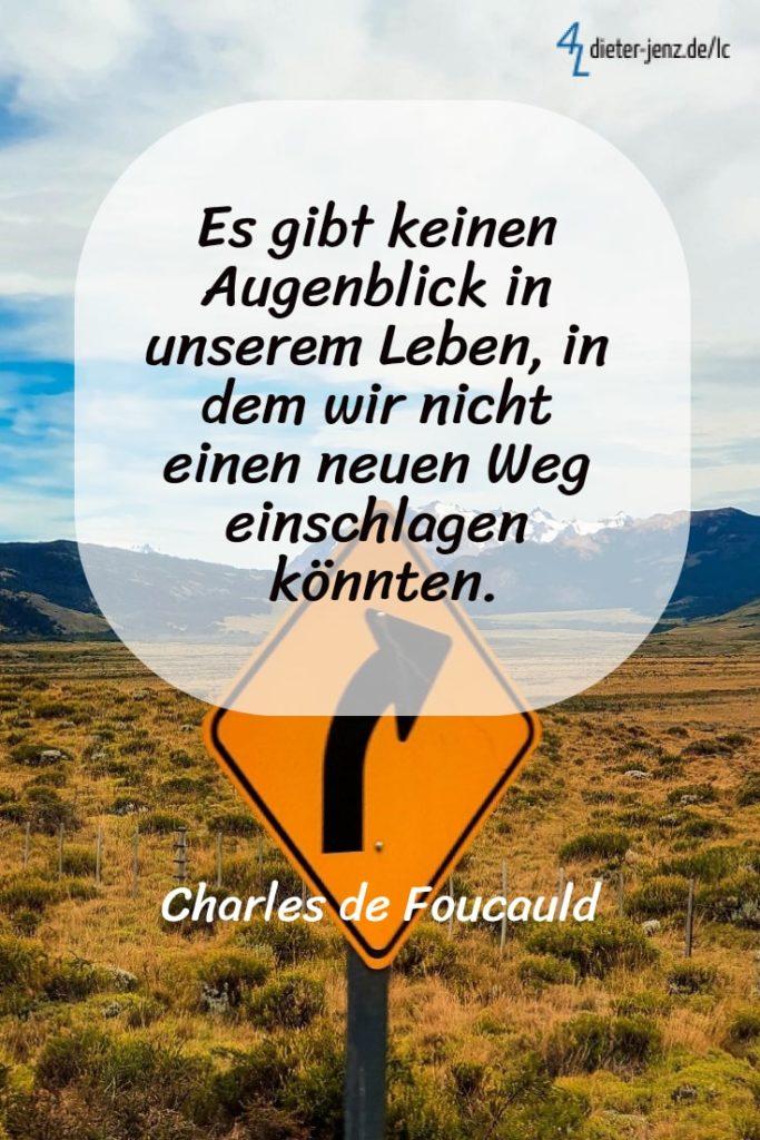 Es gibt keinen Augenblick in unserem Leben, in dem wir nicht einen neuen Weg einschlagen könnten. C. de Foucauld - Gestaltung: privat