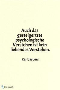 Auch das gesteigertste psychologische Verstehen, K. Jaspers - Gestaltung: privat